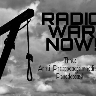 Radio War NOW! -The Anti-Propagandist Podcast-