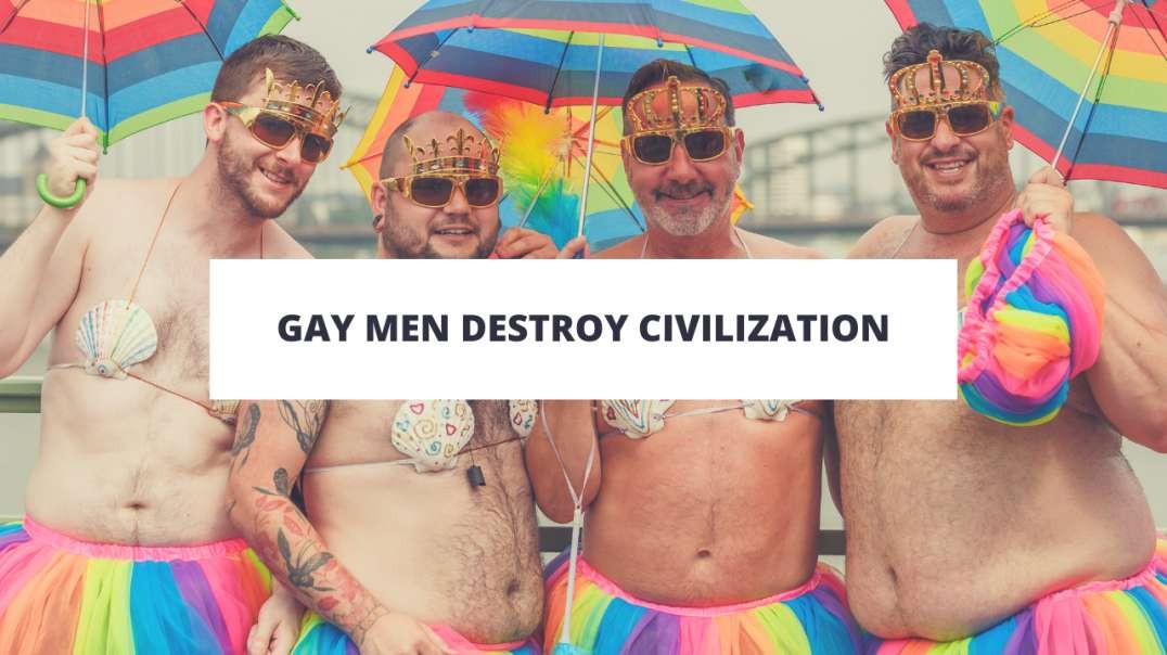 Gay Men Destroy Civilization