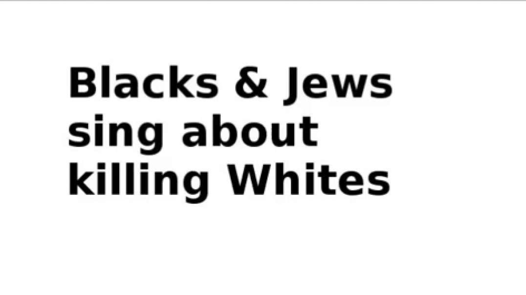 Niggers and Jews sing about Murdering Whites