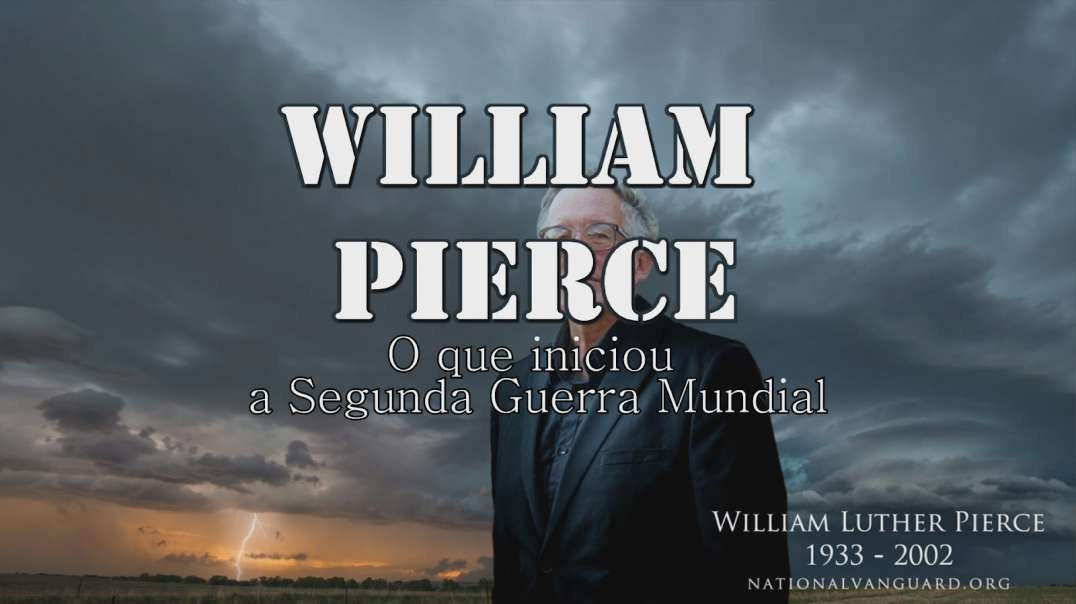 Dr. William Luther Pierce - O que iniciou a Segunda Guerra Mundial